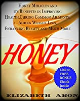 Honey: Honey Miracles and its Benefits in Improving Health, Curing Common Ailments, Aiding Weight Loss, Enhancing Beauty and Much More (Honey Cure, Honey Benefits, Honey Recipes) (English Edition)