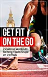 Get Fit On The Go: 75 Intense Workouts To Keep You In Shape on the Road(Exercise, CrossFit, CrossTraining, Bodyweight, Fat Loss, Cardio, Fitness)