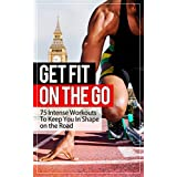 Get Fit On The Go: 75 Intense Workouts To Keep You In Shape on the Road(exercise, health, fitness) ~ Dominic P