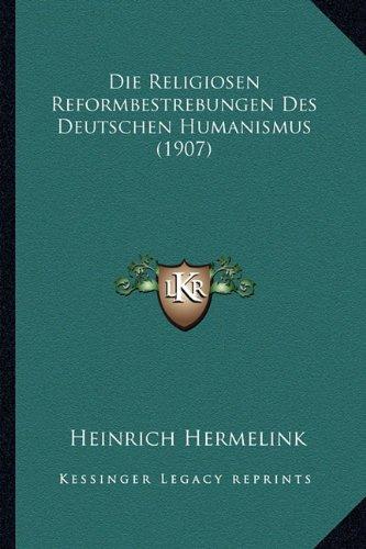 Die Religiosen Reformbestrebungen Des Deutschen Humanismus (1907)