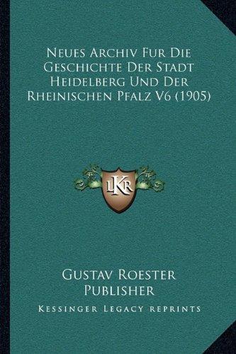 Neues Archiv Fur Die Geschichte Der Stadt Heidelberg Und Der Rheinischen Pfalz V6 (1905)
