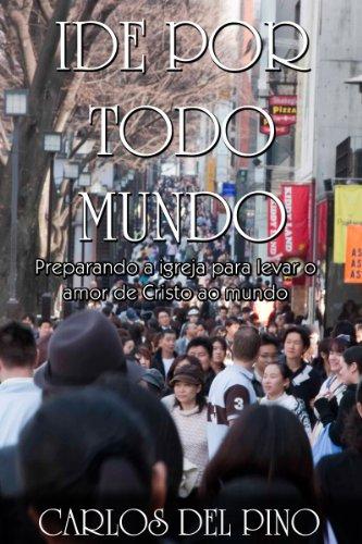Carlos del Pino - Ide Por Todo Mundo - Preparando a Igreja para Levar o Amor de Cristo a Todo o Mundo