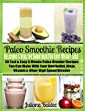 Paleo Smoothie Recipes: Delicious & Healthy Smoothies For Easy Weight Loss: 30 Fast & Easy 5 Minute Paleo Blender Recipes You Can Make With Your Nutribullet, Ninja, Vitamix & Other High Speed Blender