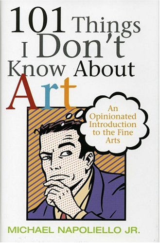 101 Things I Don't Know about Art: An Opinionated Introduction to the Fine Arts