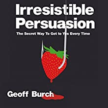 Irresistible Persuasion: The Secret Way to Get Yes Every Time Audiobook by Geoff Burch Narrated by Christopher Oxford