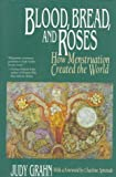 Blood, Bread, and Roses: How Menstruation Created the World