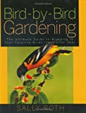 Bird-by-Bird Gardening: The Ultimate Guide to Bringing in Your Favorite Birds-Year after Year