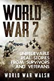 img - for World War 2 - Unbelievable Real Stories from Survivors and Veterans: Unbelievable Real Stories from Survivors and Veterans book / textbook / text book