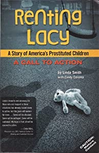 Renting Lacy: A Story Of America's Prostituted Children (A Call to Action) Linda Smith and Cindy Coloma