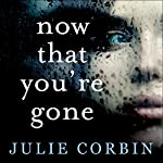Now That You're Gone: A tense, twisting psychological thriller | Julie Corbin