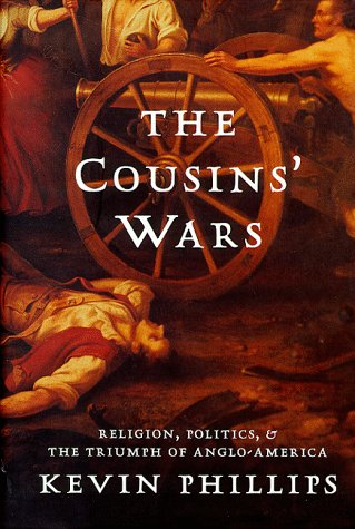 Cousins Wars : Religion, Politics, and the Triumph of Anglo-America, KEVIN P. PHILLIPS