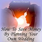 How to Save Money by Planning Your Own Wedding: Steps and Tips Making a Cheap Wedding Look Expensive! | Melina Cooper