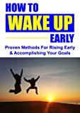 How To Wake Up Early: Proven Methods To Rising Early & Accomplishing Your Goals + BONUS!