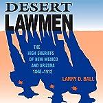 Desert Lawmen: The High Sheriffs of New Mexico and Arizona 1846-1912 | Larry D. Ball
