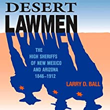 Desert Lawmen: The High Sheriffs of New Mexico and Arizona 1846-1912 (       UNABRIDGED) by Larry D. Ball Narrated by Scott Carrico