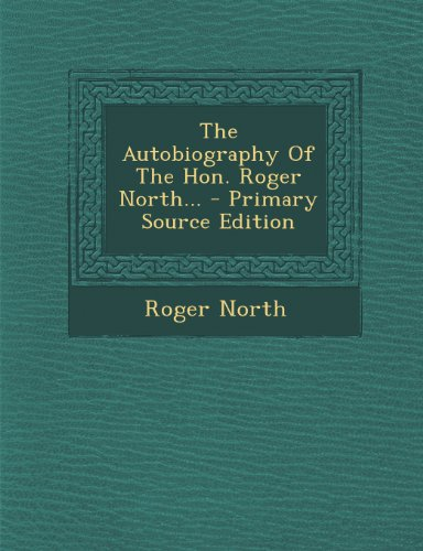 The Autobiography of the Hon. Roger North... - Primary Source Edition