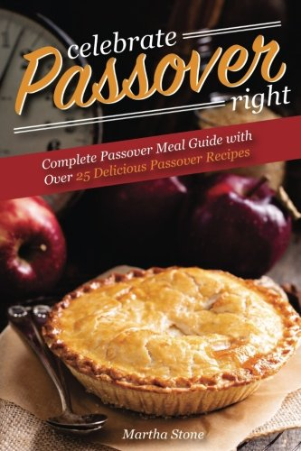 Celebrate Passover Right: Complete Passover Meal Guide with Over 25 Delicious Passover Recipes by Martha Stone