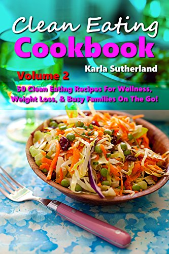 Clean Eating Cookbook 2 - 50 Clean Eating Recipes for Wellness, Weight Loss, & Busy Families on the Go! Weight Loss Motivation - Cooking for Diabetics ... books, Cookbooks, Healthy Eating Cookbooks) by Karla Sutherland