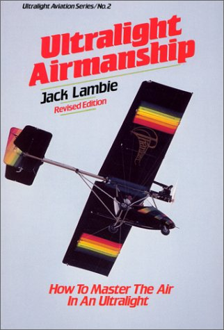 Ultralight Airmanship: How to Master the Air in an Ultralight (Ultralight Aviation Series), Jack Lambie
