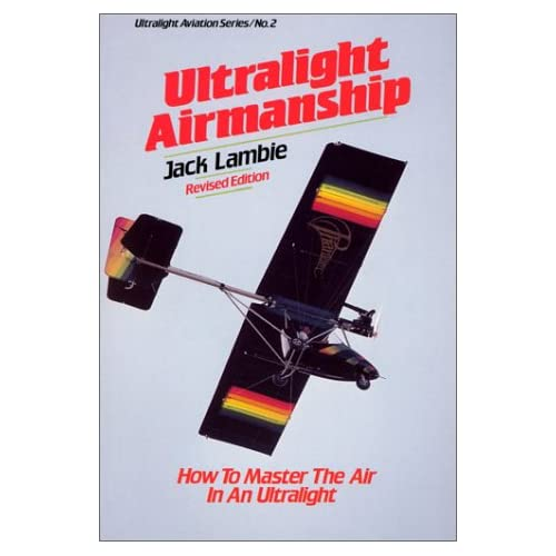 Ultralight Airmanship: How to Master the Air in an Ultralight (Ultralight Aviation Series) Jack Lambie