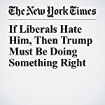 If Liberals Hate Him, Then Trump Must Be Doing Something Right | Charles J. Sykes