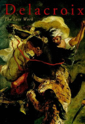 Delacroix : The Late Work, EUGENE DELACROIX, VINCENT POMARDE, ARLETTE SERULLAZ, JOSEPH J. RISHEL, LOUIS-ANTOINE PRAT, DAVID LOIT