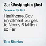 Healthcare.Gov Enrollment Surges to Nearly 6 Million so Far | Amy Goldstein