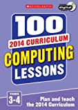 img - for 100 Computing Lessons: Years 3-4: Years 3-4 (100 Lessons 2014 Curriculum) book / textbook / text book