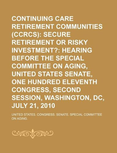 Continuing care retirement communities (CCRCs): secure retirement or risky investment?: hearing before the Special Committee on Aging, United States. second session, Washington, DC, July 21, 2010