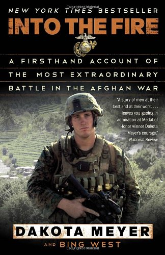 Into the Fire: A Firsthand Account of the Most Extraordinary Battle in the Afghan War: Dakota Meyer, Bing West: 9780812983616: Amazon.com: Books