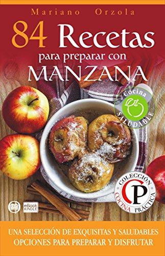 84 RECETAS PARA PREPARAR CON MANZANA: Una selección de exquisitas y saludables opciones para preparar y disfrutar (Colección Cocina Práctica nº 67) (Spanish Edition) by Mariano Orzola