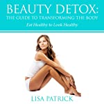 Beauty Detox: The Guide to Transforming the Body: Eat Healthy to Look Healthy | Lisa Patrick