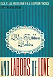 img - for Blue-Ribbon Babies and Labors of Love: Race, Class, and Gender in U.S. Adoption Practice (Louann Atkins Temple Women & Culture) book / textbook / text book