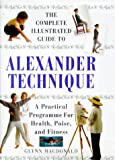 Complete Illustrated Guide - The Alexander Technique: A Practical Approach to Health, Poise and Fitness