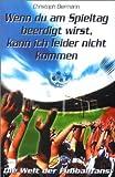 Wenn du am Spieltag beerdigt wirst, kann ich leider nicht kommen: Die Welt der Fußballfans - Christoph Biermann