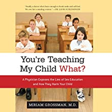 You're Teaching My Child What?: A Physician Exposes the Lies of Sex Ed and How They Harm Your Child (       UNABRIDGED) by Miriam Grossman M.D. Narrated by Lisa Larsen