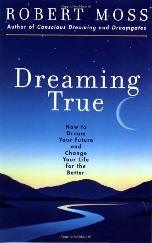 Dreaming True: How to Dream Your Future and Change Your Life for the Better: How to Dream Your Future and Make Your Life Better