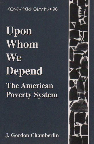 Upon Whom We Depend: The American Poverty System (Counterpoints Studies in the Postmodern Theory of Education)