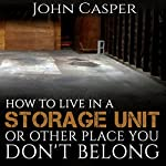 How to Live in a Storage Unit or Other Place You Don't Belong | John Casper