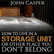 How to Live in a Storage Unit or Other Place You Don't Belong Audiobook by John Casper Narrated by John Alan Martinson Jr
