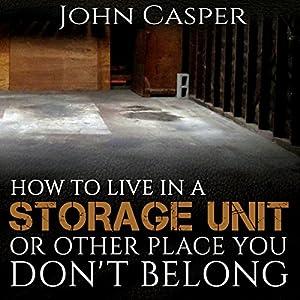 How to Live in a Storage Unit or Other Place You Don't Belong Hörbuch von John Casper Gesprochen von: John Alan Martinson Jr