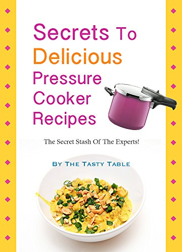 Secrets To Delicious Pressure Cooker Recipes: The Secret Stash Of The Experts! by The Tasty Table