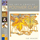"Art and Craft of Polymer Clay: Techniques and Inspiration for Jewellery, Beads and the Decorative Artsvon ""Sue Heaser"""
