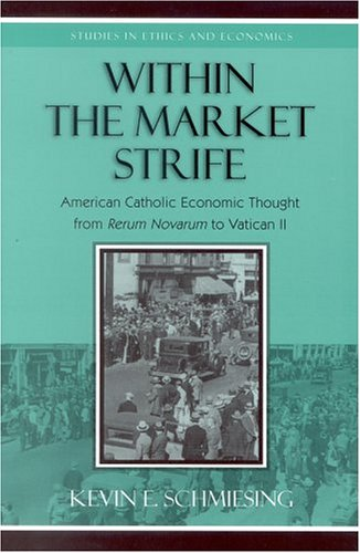 Image for Within the Market Strife: American Catholic Economic Thought from Rerum Novarum to Vatican II (Studies in Ethics and Economics)