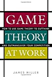 Game Theory at Work: How to Use Game Theory to Outthink and Outmaneuver Your Competition: How to Use Game Theory to Outthink and Outmaneuvar Your Competition