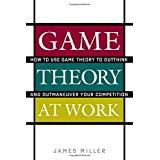Game Theory at Work: How to Use Game Theory to Outthink and Outmaneuver Your Competition ~ James D. Miller