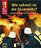 Was Kinder wissen wollen. Wie schnell ist die Feuerwehr? Verblüffende Antworten über die Feuerwehr