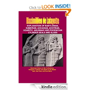 Explanation of Babylonian, Sumerian, Akkadian, Assyrian, Ugaritic, Anunnaki and Phoenician Cylinder Seals and Slabs (Illustrated History of the Civilizations, ... the Middle East, Near East, and Asia Minor.)