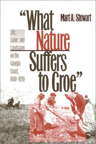 What Nature Suffers to Groe: Life, Labor, and Landscape on the Georgia Coast, 1680-1920 (Wormsloe Foundation Publications; No. 19)