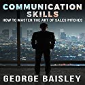 Communication Skills: How to Master the Art of Sales Pitches Audiobook by George Baisley Narrated by Paul Henry